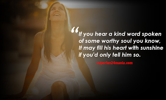 If you hear a kind word spoken of some worthy soul you know, It may fill his heart with sunshine if you'd only tell him so.