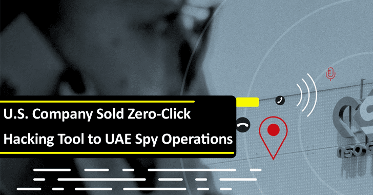 U.S. Company Sold Zero-Click Hacking Tool to UAE Company For Spy & Collect Foreign Intelligence