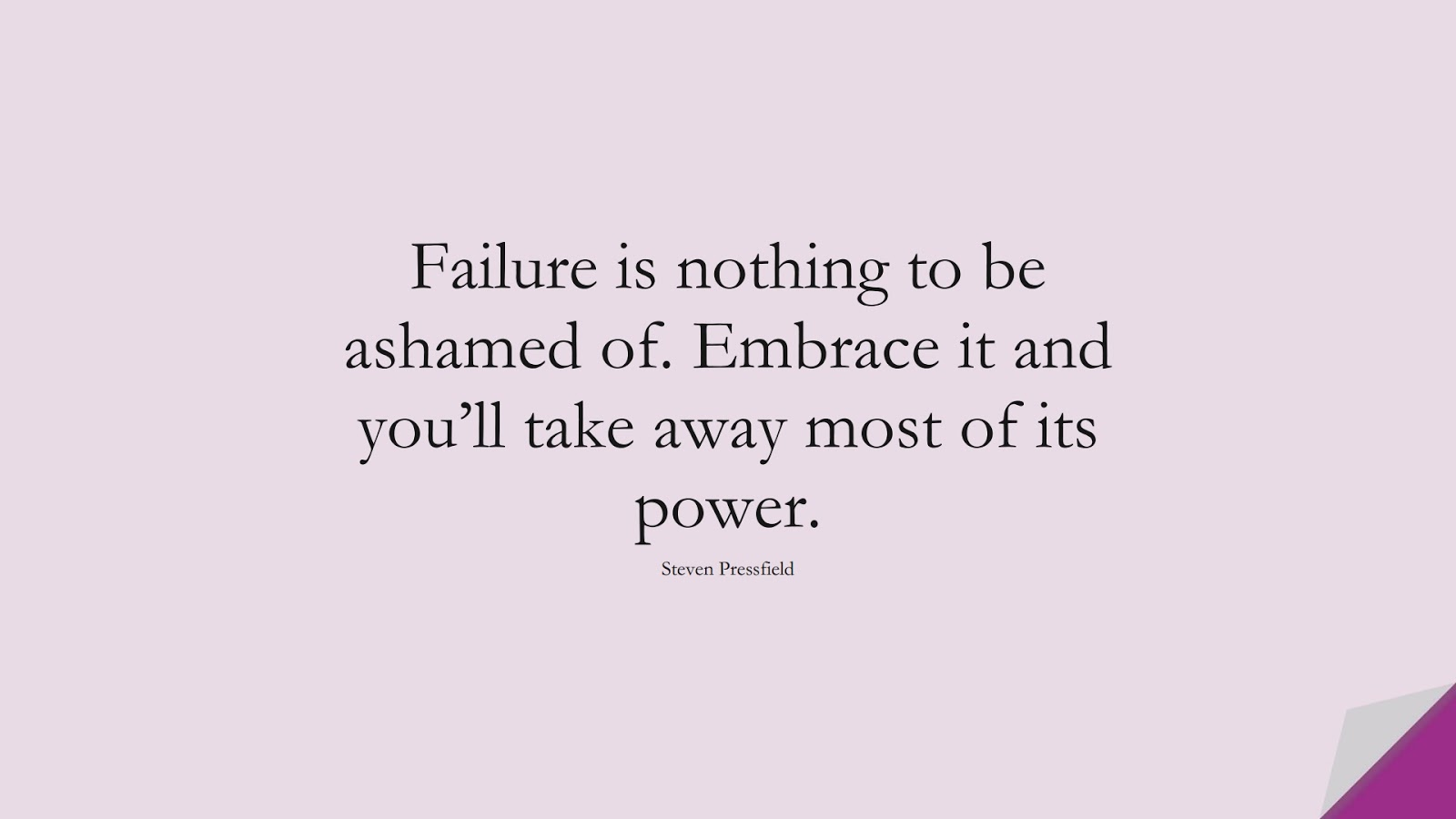 Failure is nothing to be ashamed of. Embrace it and you'll take away most of its power. (Steven Pressfield);  #EncouragingQuotes