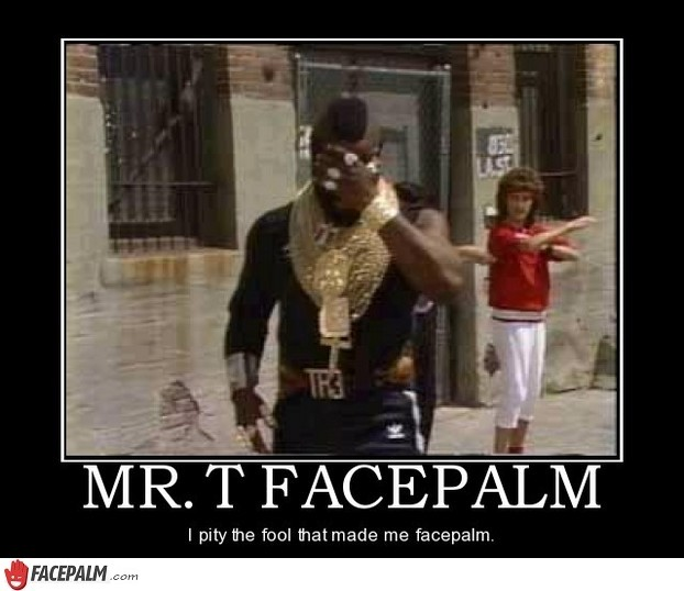 I pity the fool that made me facepalm