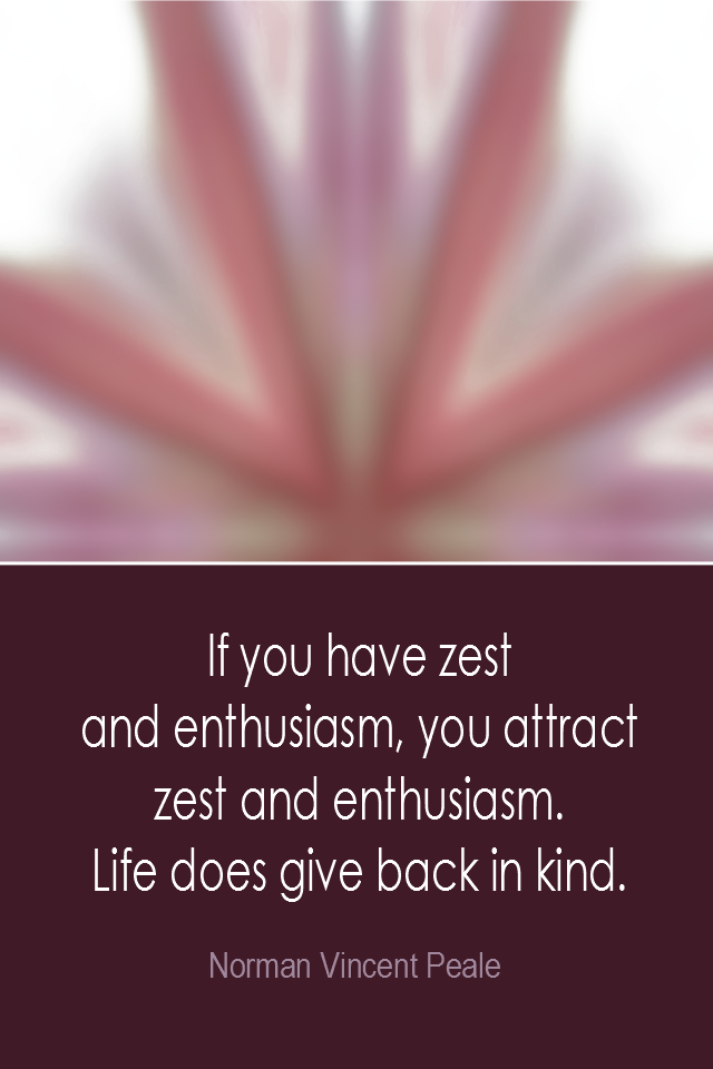 visual quote - image quotation: If you have zest and enthusiasm, you attract zest and enthusiasm. Life does give back in kind. - Norman Vincent Peale