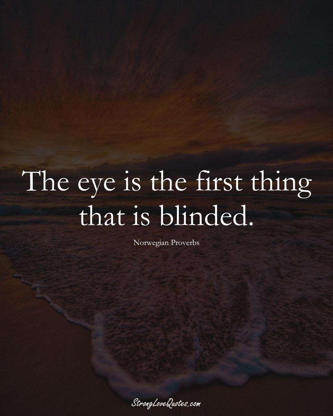 The eye is the first thing that is blinded. (Norwegian Sayings);  #EuropeanSayings