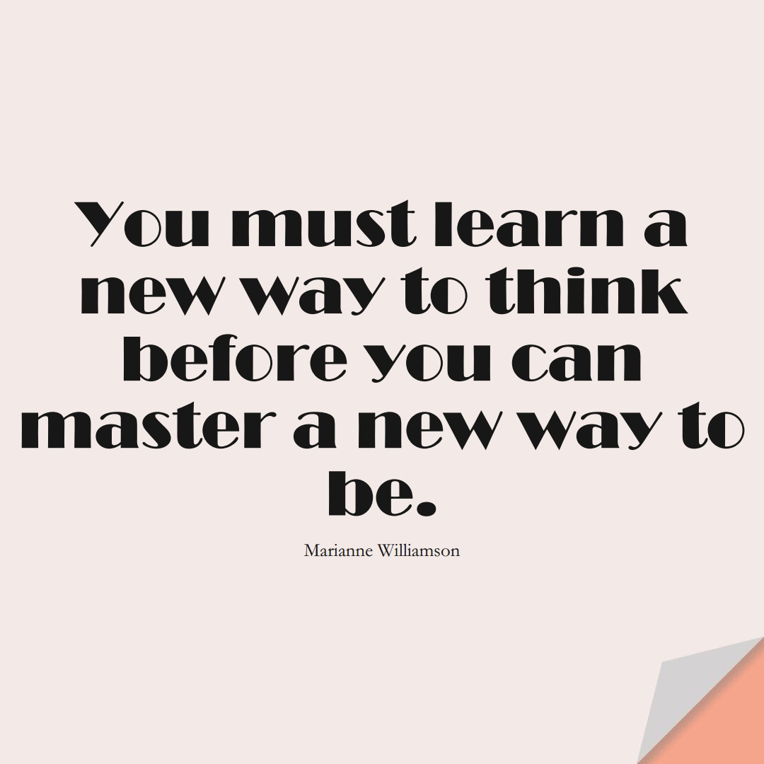 You must learn a new way to think before you can master a new way to be. (Marianne Williamson);  #LearningQuotes