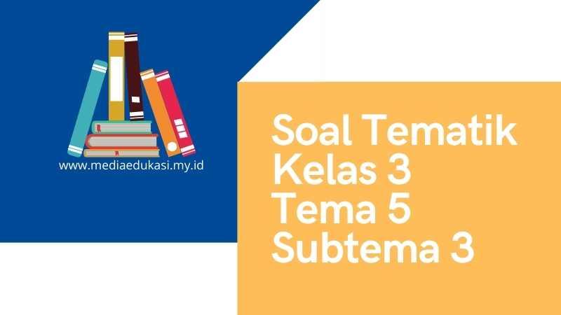 Soal Tematik Kelas 3 Tema 5 Subtema 3