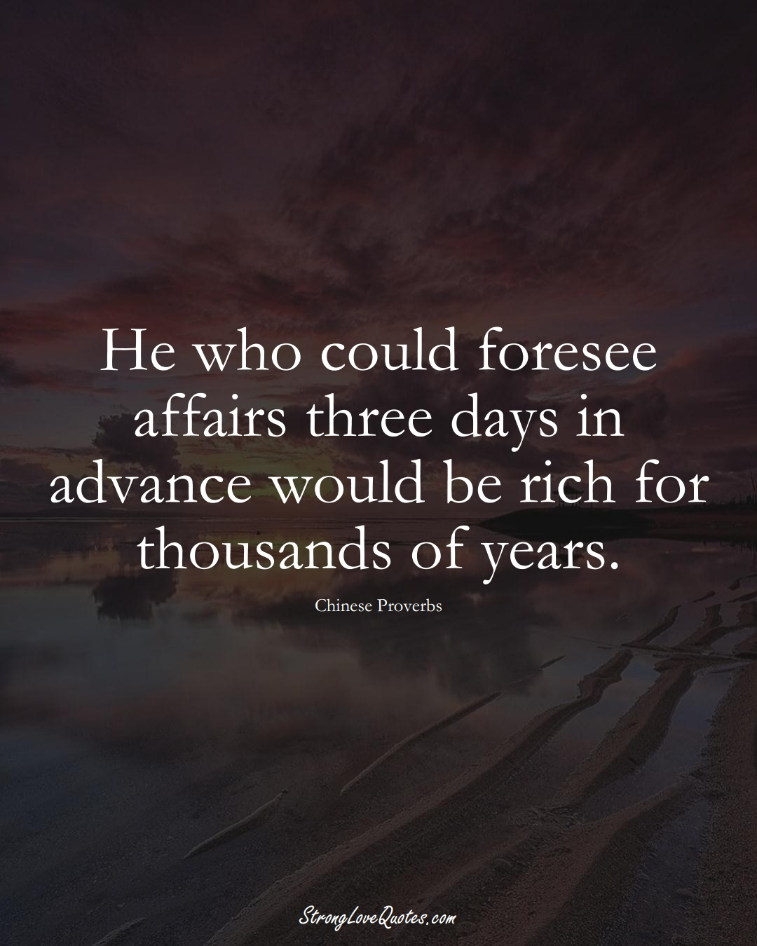 He who could foresee affairs three days in advance would be rich for thousands of years. (Chinese Sayings);  #AsianSayings