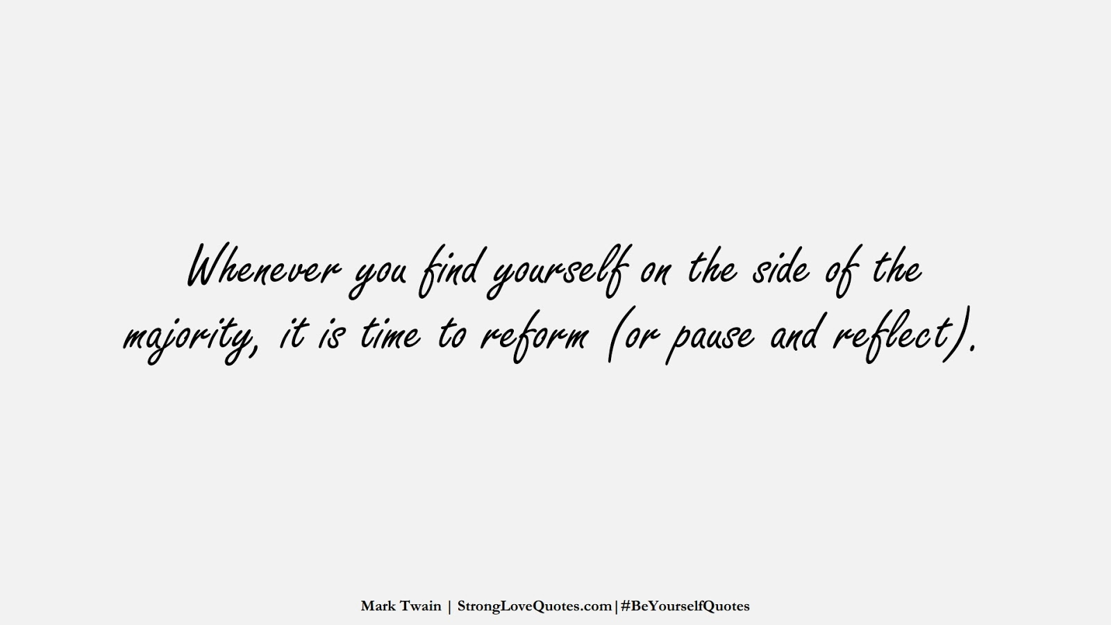 Whenever you find yourself on the side of the majority, it is time to reform (or pause and reflect). (Mark Twain);  #BeYourselfQuotes