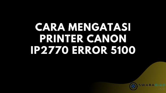 Cara Mengatasi Printer Canon ip2770 Error 5100