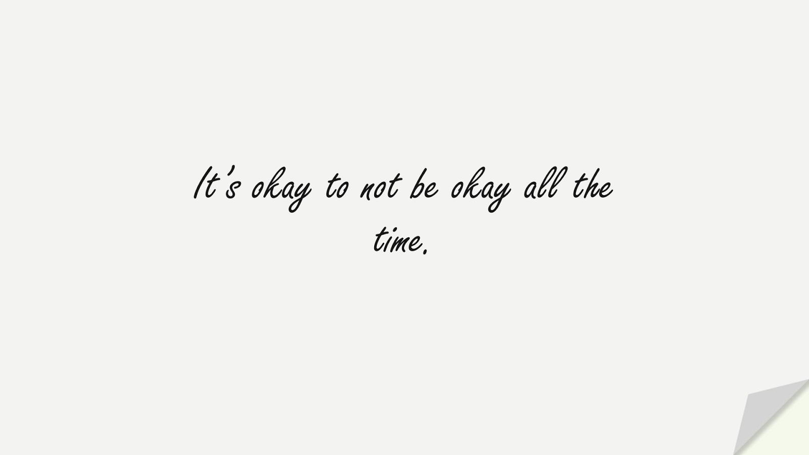 It's okay to not be okay all the time.FALSE