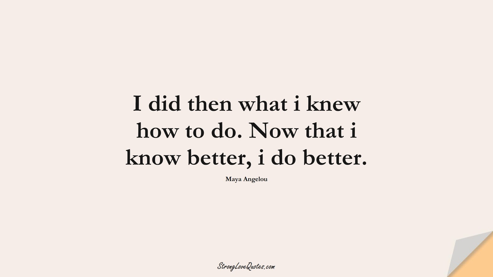 I did then what i knew how to do. Now that i know better, i do better. (Maya Angelou);  #KnowledgeQuotes
