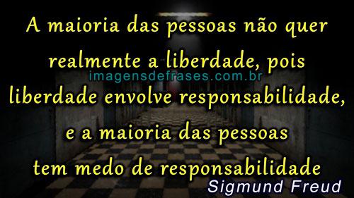 A maioria das pessoas não quer realmente a liberdade, pois liberdade envolve responsabilidade