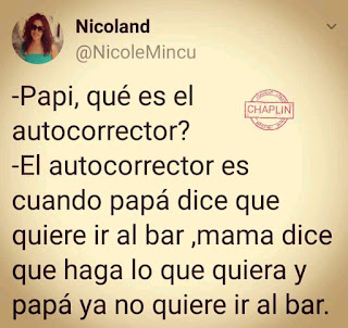 Papi, que es el autocorrector?. El autocorrector es cuando papa dice que quiere ir al bar, mama dice que haga lo que quiera y papa ya no quiere ir al bar.