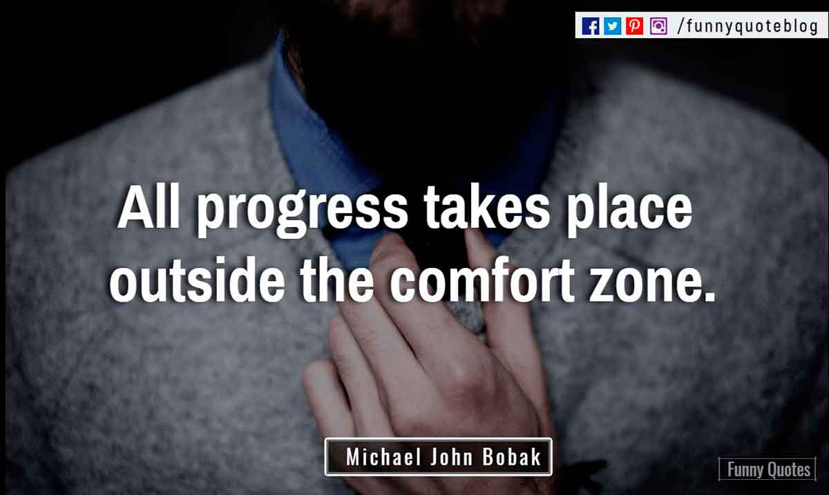 """All progress takes place outside the comfort zone."" ? Michael John Bobak Quote"