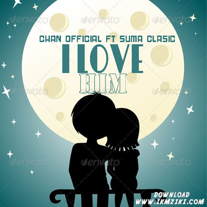AUDIO   CHAN OFFICIAL FT SUMA CLASSIC - I LOVE HIM   DOWNLOAD NOW