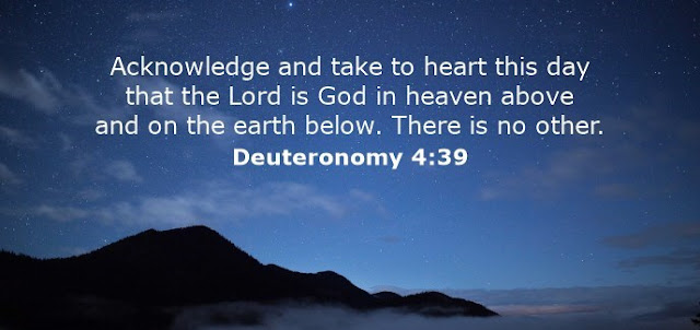 Acknowledge and take to heart this day that the Lord is God in heaven above and on the earth below. There is no other.