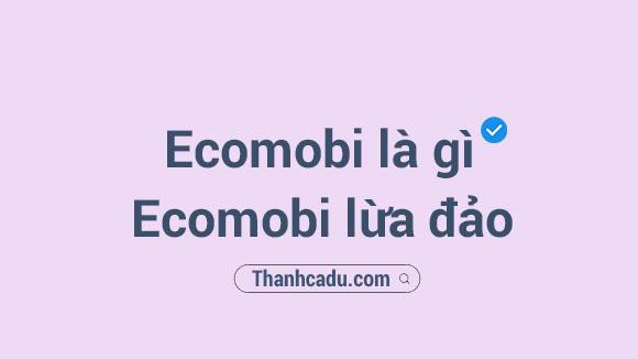 ecomobi la gi,kiem tien voi ecomobi,kiem tien online,ecomobi lua dao,huong dan dang ky ecomobi