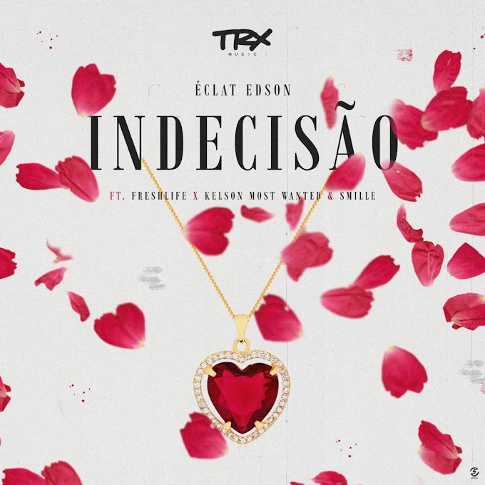 Éclat Edson – Indecisão (Feat. FreshLife, Kelson Most Wanted & Smille)