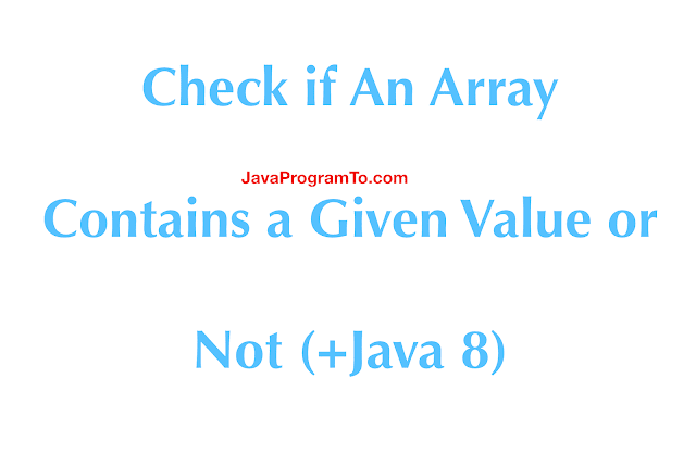 Java Program to Check if An Array Contains a Given Value or Not (+Java 8)