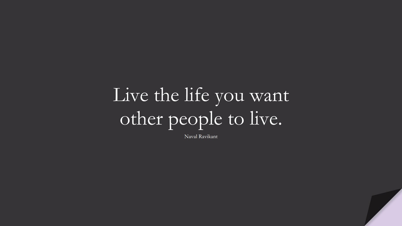 Live the life you want other people to live. (Naval Ravikant);  #BestQuotes