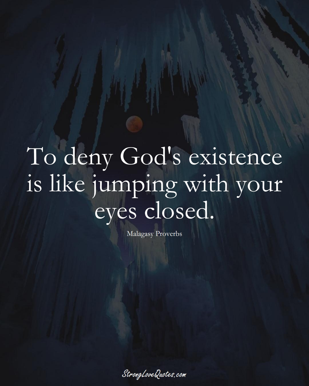 To deny God's existence is like jumping with your eyes closed. (Malagasy Sayings);  #AfricanSayings