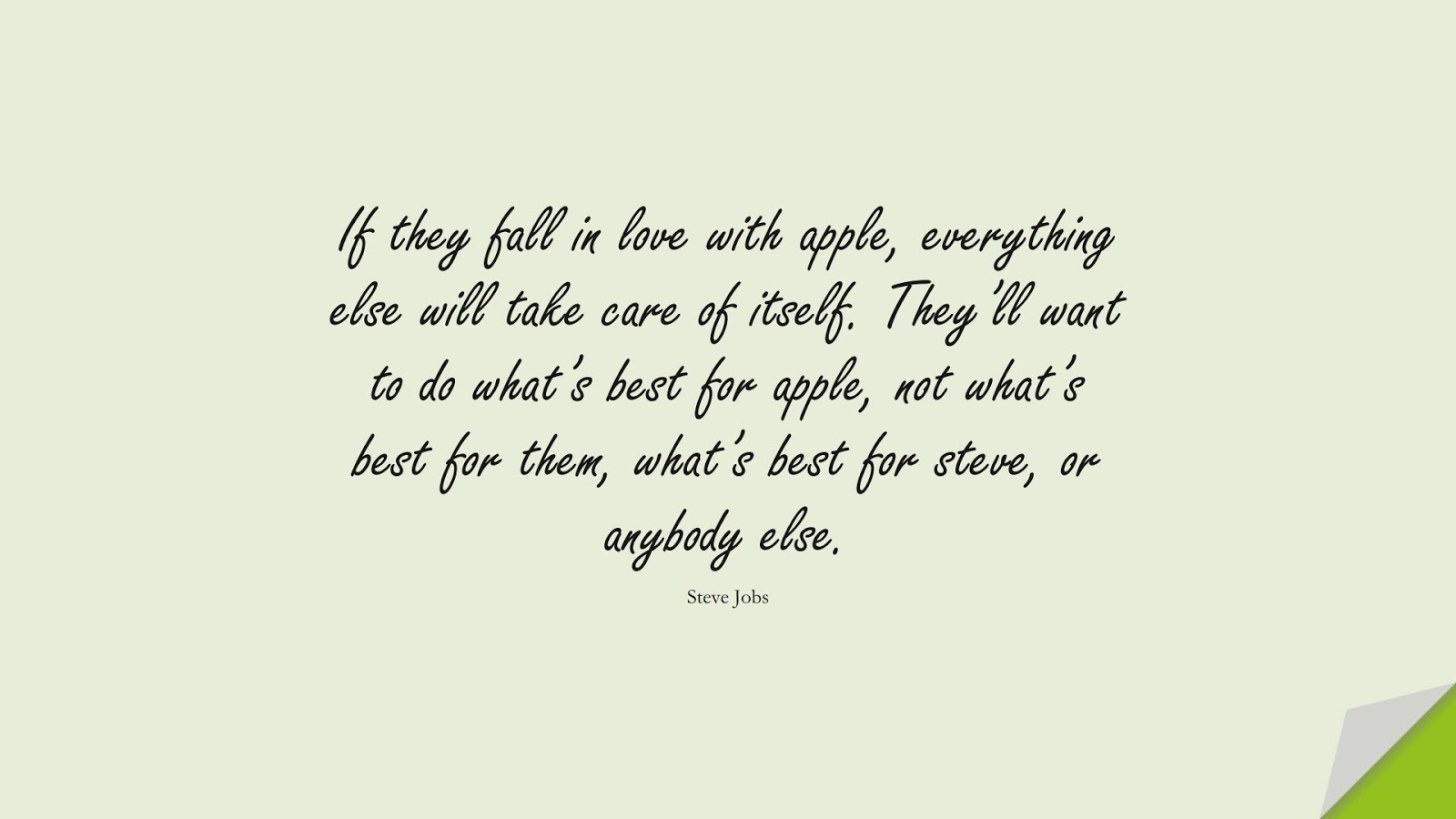 If they fall in love with apple, everything else will take care of itself. They'll want to do what's best for apple, not what's best for them, what's best for steve, or anybody else. (Steve Jobs);  #SteveJobsQuotes