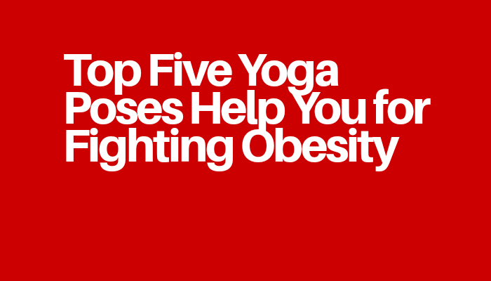 Top Five Yoga Poses Help You for Fighting Obesity