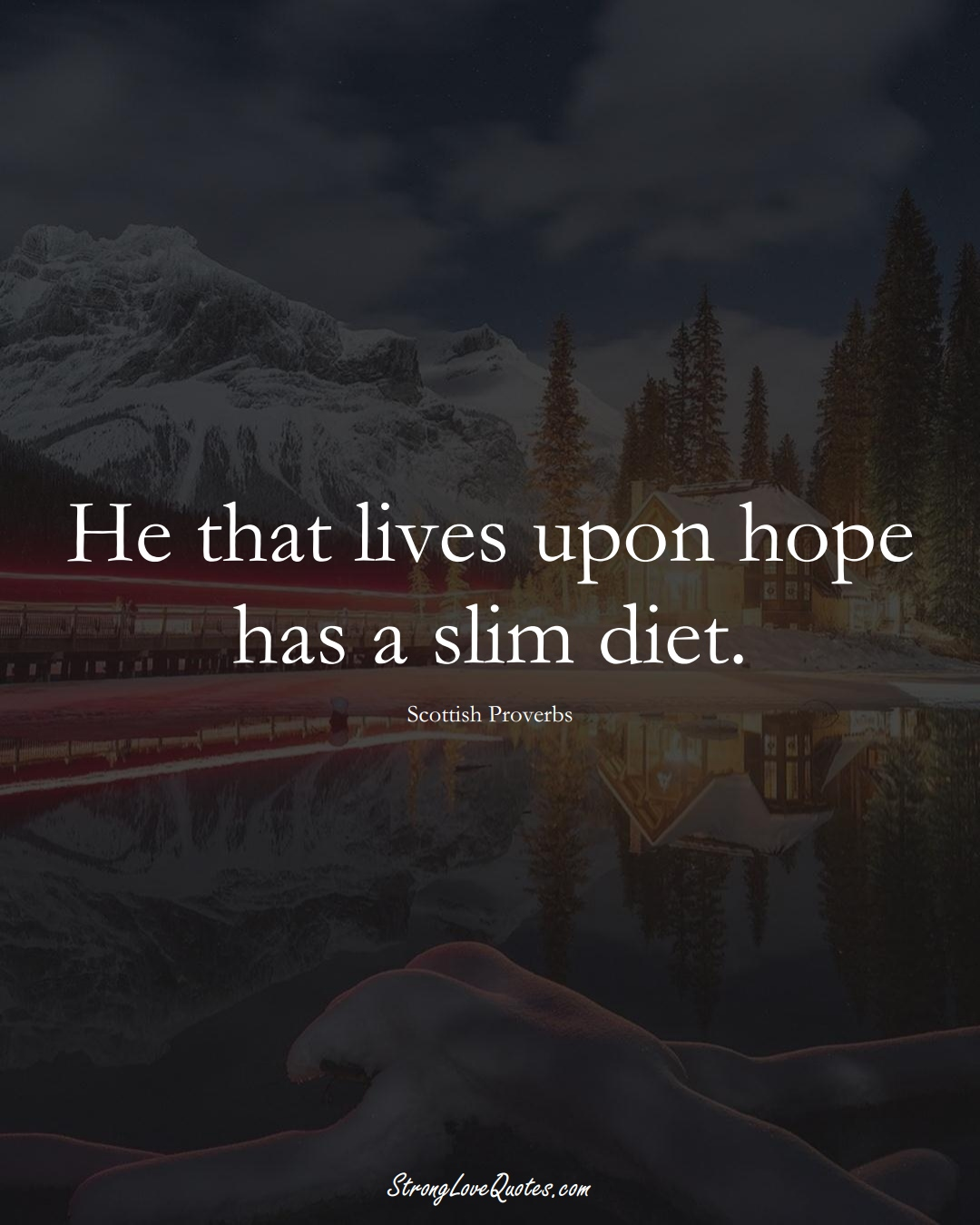 He that lives upon hope has a slim diet. (Scottish Sayings);  #EuropeanSayings