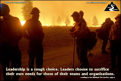 Leadership is a tough choice. Leaders choose to sacrifice their own needs for those of their teams and organizations. –Leading in the Wildland Fire Service, page 6