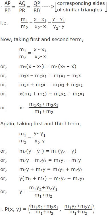 "∴ ""AP"" /""PB""  ""= ""  ""AQ"" /""PR""  ""= ""  ""QP"" /""RB""  ----> corresponding sides of similar triangles i.e. ""m"" _""1"" /""m"" _""2""   ""=""  (""x - "" ""x"" _""1"" )/(""x"" _""2""  ""- x"" ) ""=""  (""y - "" ""y"" _""1"" )/(""y"" _""2""  ""- y"" ) Now, taking first and second term, ""m"" _""1"" /""m"" _""2""   ""= ""  (""x - "" ""x"" _""1"" )/(""x"" _""2""  ""- x"" ) or,m2(x – x1) = m1(x2 – x) or,m2x – m2x1 = m1x2 – m1x or,m1x + m2x = m1x2 + m2x1 or,x(m1 + m2) = m1x2 + m2x1 or,x = (""m"" _""1""  ""x"" _""2""  ""+ "" ""m"" _""2""  ""x"" _""1"" )/(""m"" _""1""  ""+ "" ""m"" _""2""  ) Again, taking first and third term,  ""m"" _""1"" /""m"" _""2""   ""= ""  (""y- "" ""y"" _""1"" )/(""y"" _""2""  ""-y"" ) or,m2(y – y1) = m1(y2 – y) or,m2y – m2y1 = m1y2 – m1y or,m2y + m1y = m1y2 + m2y1 or,y(m2 + m1) = m1y2 + m2y1 or,y = (""m"" _""1""  ""y"" _""2""  ""+"" ""m"" _""2""  ""y"" _""1"" )/(""m"" _""1""  ""+"" ""m"" _""2""  ) ∴ P(x, y) = ((""m"" _""1""  ""x"" _""2""  ""+"" ""m"" _""2""  ""x"" _""1"" )/(""m"" _""1""  ""+"" ""m"" _""2""  ) "",""  (""m"" _""1""  ""y"" _""2""  ""+"" ""m"" _""2""  ""y"" _""1"" )/(""m"" _""1""  ""+"" ""m"" _""2""  ))"