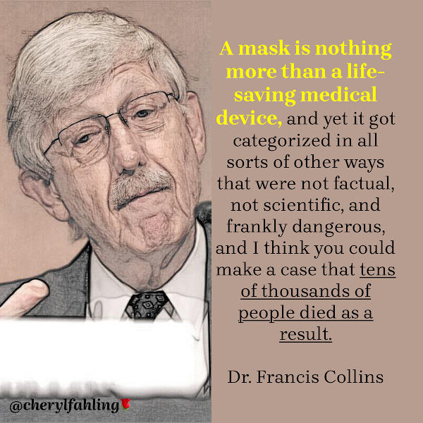 A mask is nothing more than a life-saving medical device, and yet it got categorized in all sorts of other ways that were not factual, not scientific, and frankly dangerous, and I think you could make a case that tens of thousands of people died as a result. — Dr. Francis Collins, Director of the National Institutes of Health