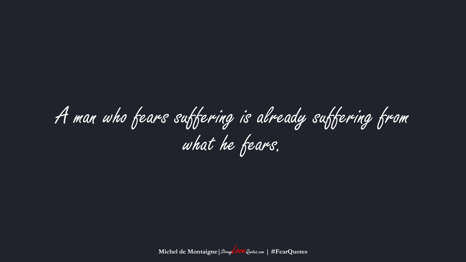 A man who fears suffering is already suffering from what he fears. (Michel de Montaigne);  #FearQuotes