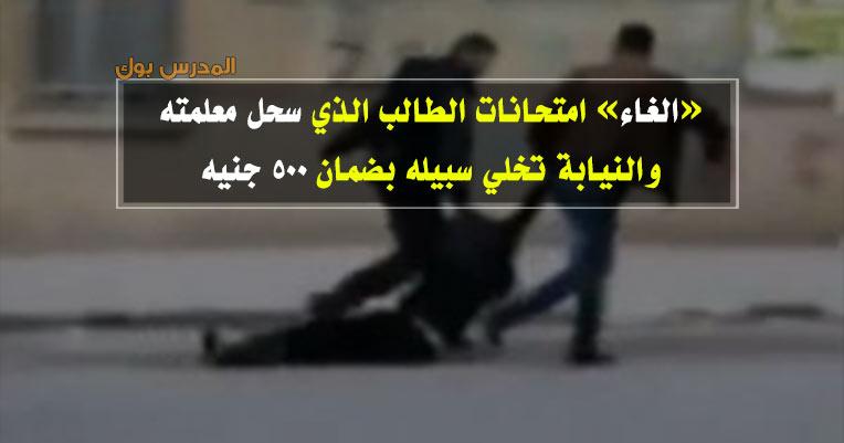 الغاء امتحانات الطالب الذي سحل معلمته والنيابة تخلي سبيله بضمان 500 جنيه