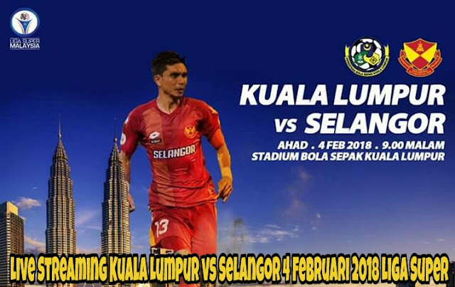 Live Streaming Kuala Lumpur vs Selangor 4 Februari 2018 Liga Super