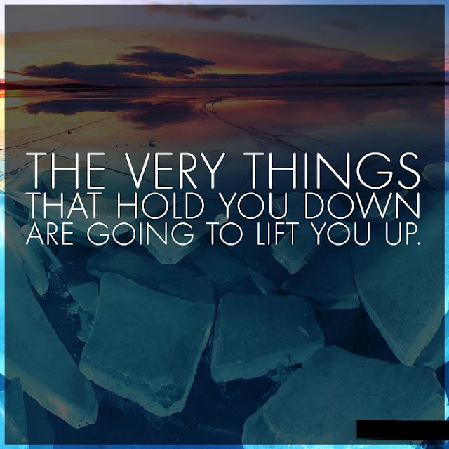 The Very Things That Hold You Down Are Going To Lift You Up