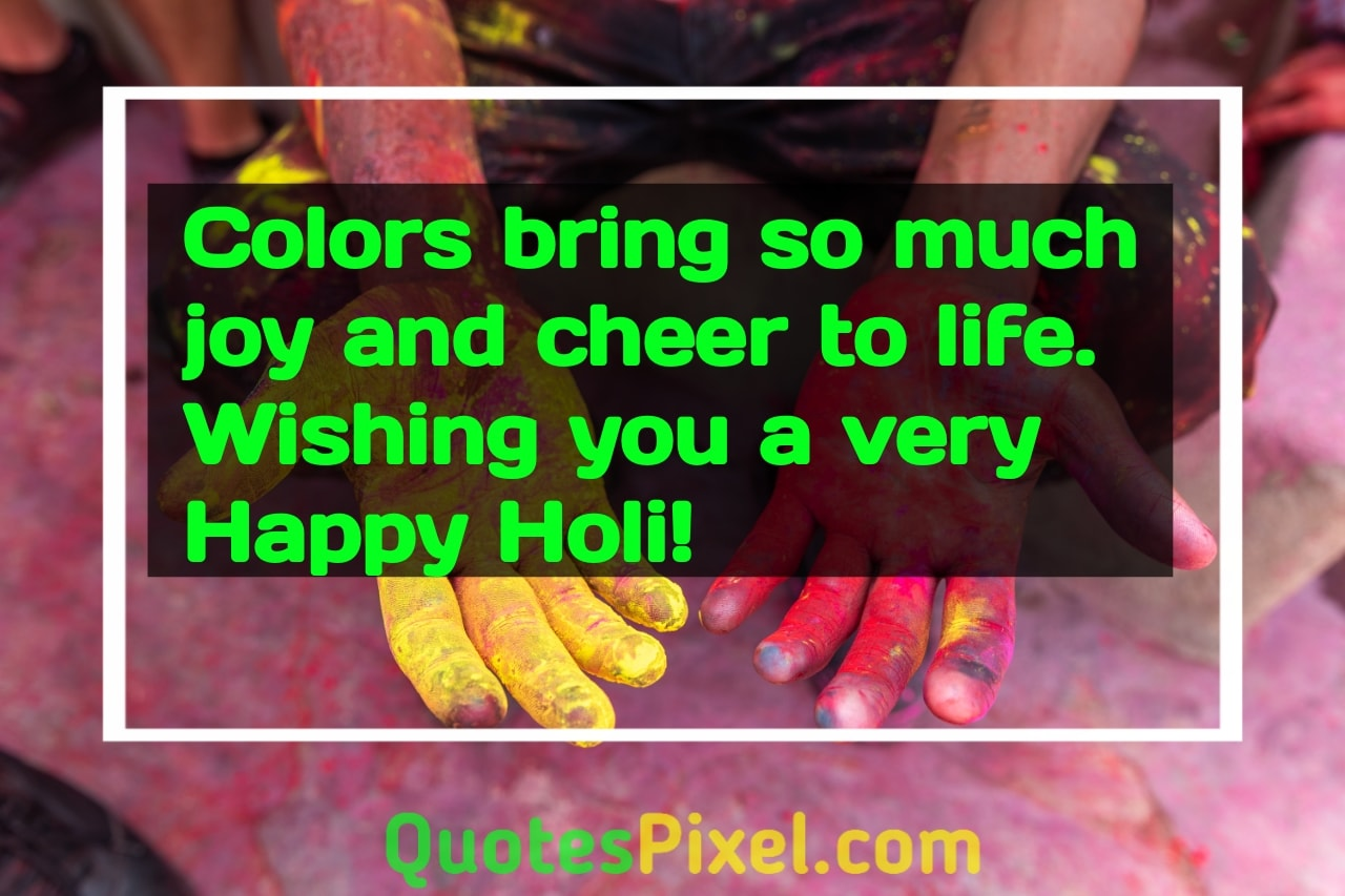 Colors bring so much joy and cheer to life. Wishing you a very Happy Holi!.