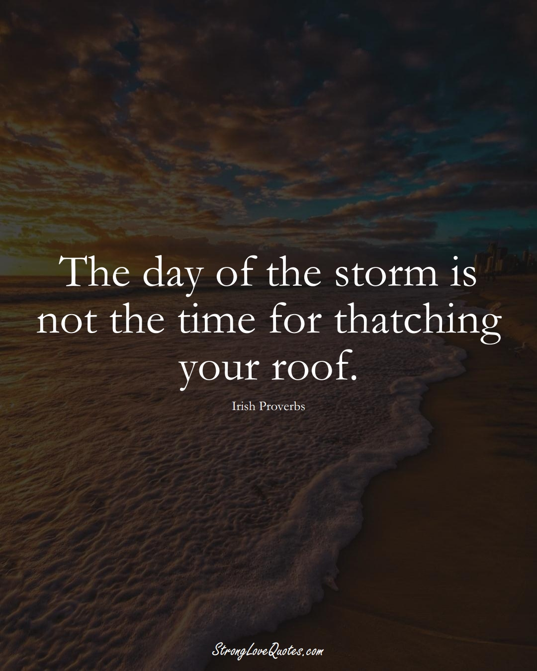The day of the storm is not the time for thatching your roof. (Irish Sayings);  #EuropeanSayings
