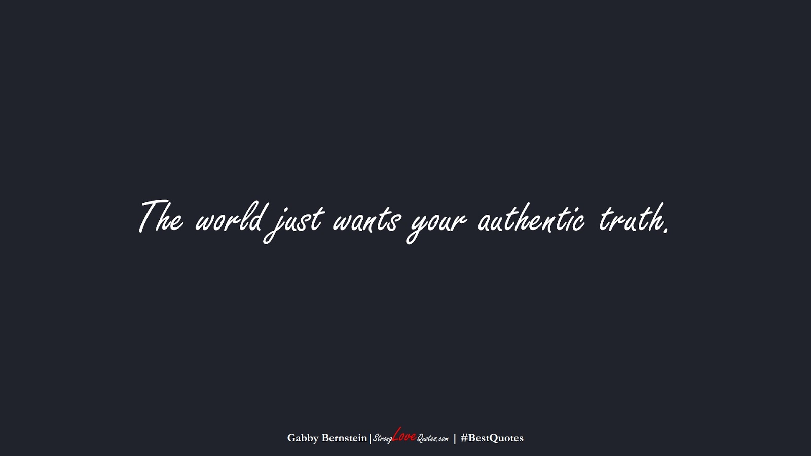 The world just wants your authentic truth. (Gabby Bernstein);  #BestQuotes