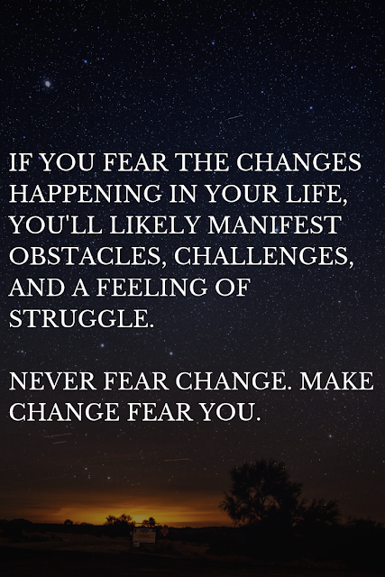 Change needs to fear you, not the other way around.