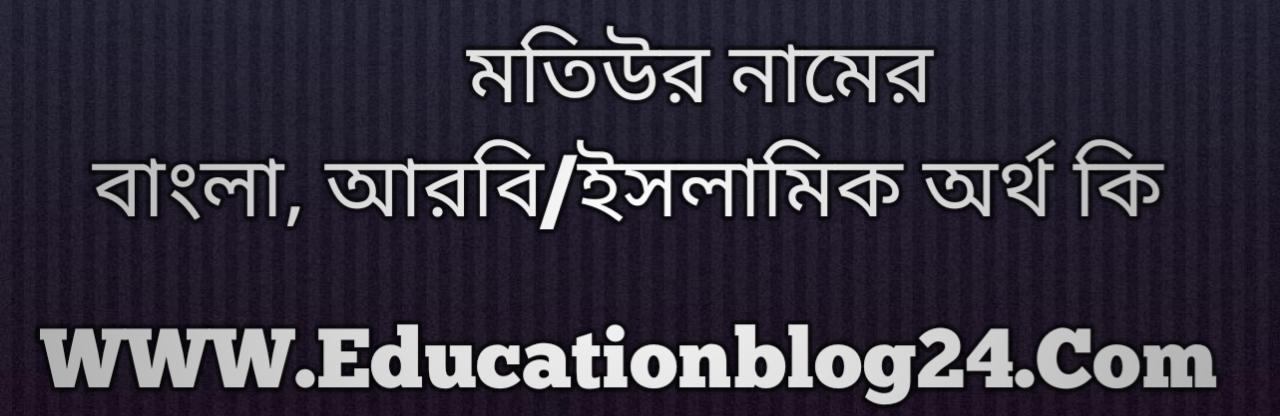 Motiyur name meaning in Bengali, মতিউর নামের অর্থ কি, মতিউর নামের বাংলা অর্থ কি, মতিউর নামের ইসলামিক অর্থ কি, মতিউর কি ইসলামিক /আরবি নাম