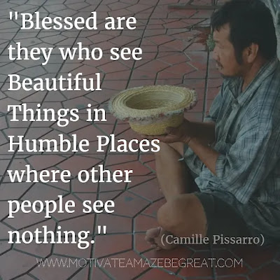 """44 Quotes About Being Humble: """"Blessed are they who see beautiful things in humble places where other people see nothing."""" - Camille Pissarro. Inspiration For Life"""