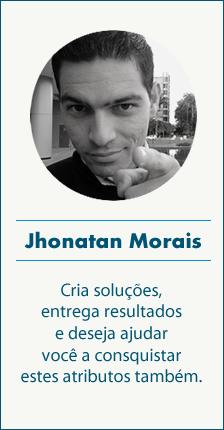 Jhonatan Morais - Cria soluções, entrega resultados e deseja ajudar você a conquistar estes atributos também.