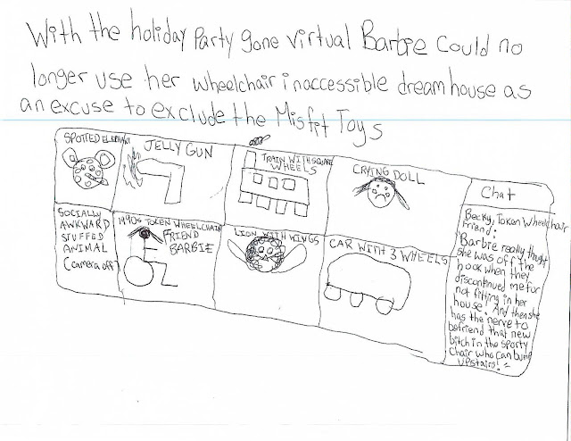"With the holiday party gone virtual, Barbie could no longer use her wheelchair inaccessible dream house as an excuse to exclude the Misfit Toys.   Image is a Zoom window featuring Spotted Elephant, Jelly Gun, Train with Square Wheels, Crying Doll, Socially Awkward Stuffed Animal (camera off), 1990s Token Wheelchair Friend Barbie (Becky), Lion with Wings, and Car with 3 Wheels. The chat box has a message from Becky: ""Barbie really thought she was off the hook when they discontinued me for not fitting in her house. And then she has the nerve to befriend that new bitch in the sporty chair who can bump up stairs."""