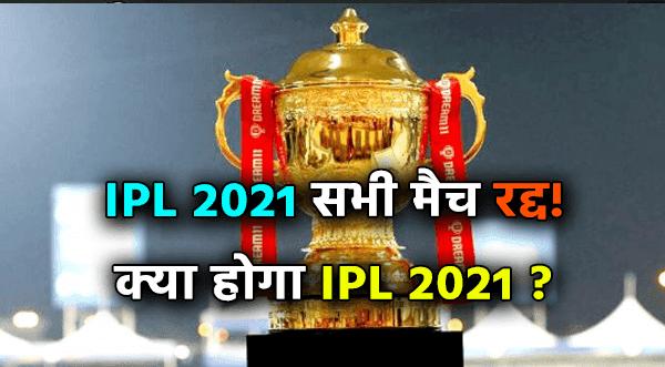 IPL 2021 सभी मैच रद्द! क्या होगा IPL 2021 ?