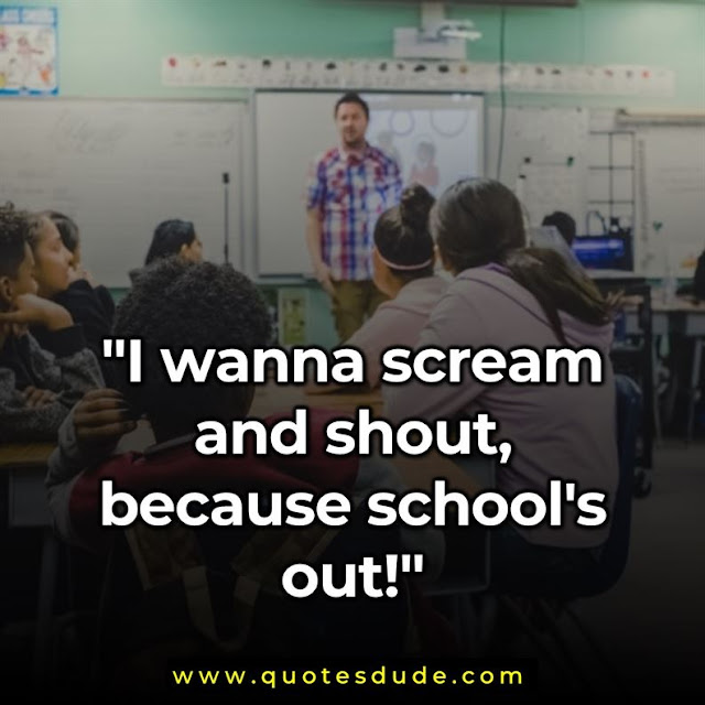 """I wanna scream and shout, because school's out!"""