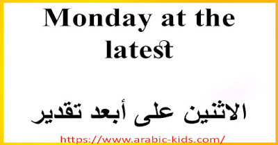 Monday at the latest    الاثنين على أبعد تقدير