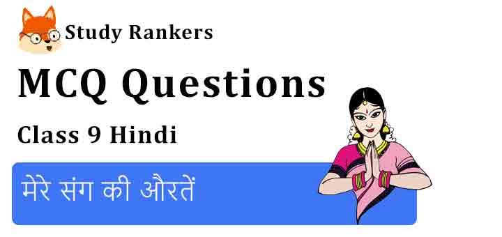 MCQ Questions for Class 9 Hindi Chapter 2 मेरे संग की औरतें कृतिका