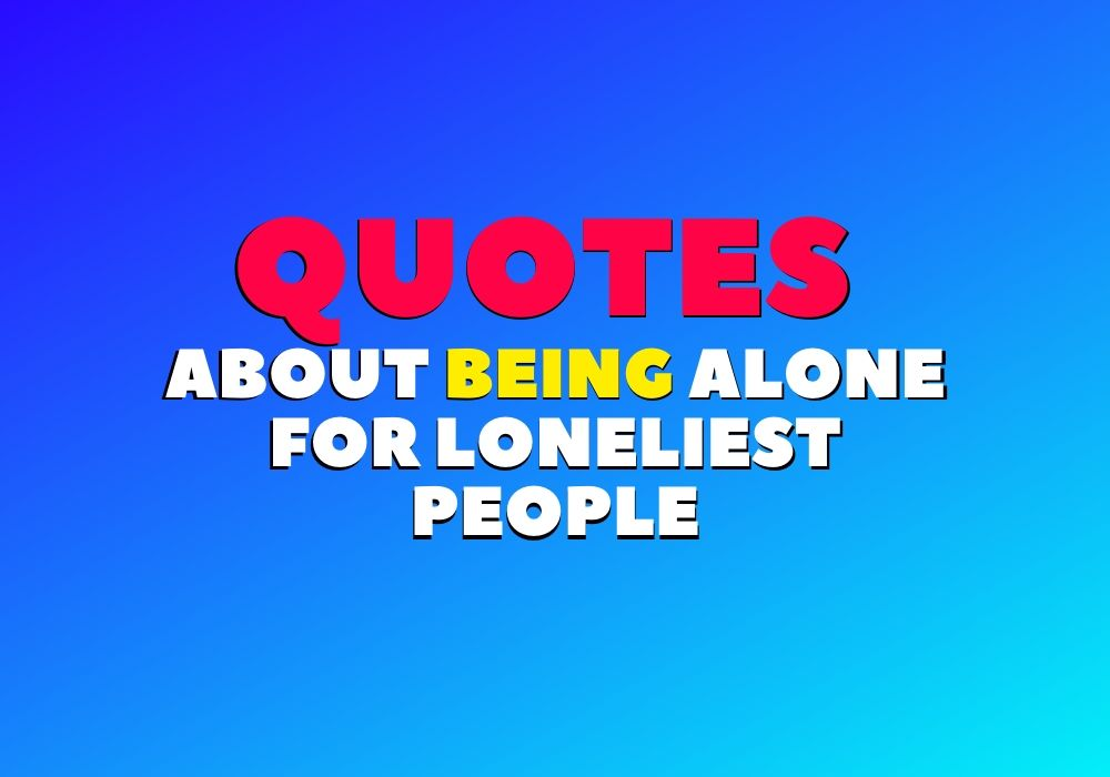 Quotes about being Alone, Quotes for being Alone and Strong
