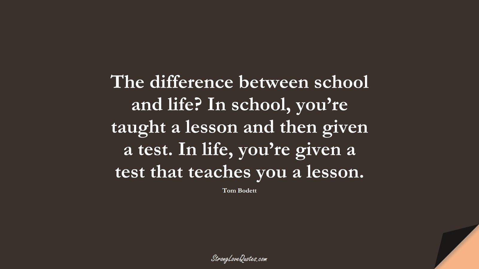 The difference between school and life? In school, you're taught a lesson and then given a test. In life, you're given a test that teaches you a lesson. (Tom Bodett);  #EducationQuotes