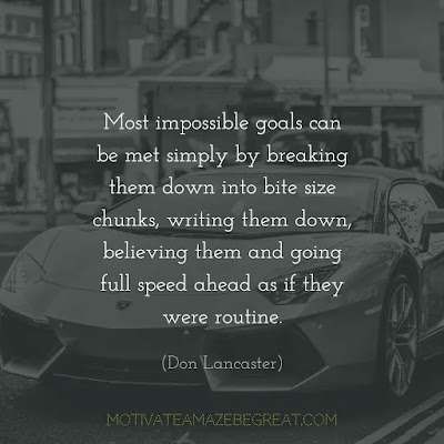 "Quotes On Achievement Of Goals: ""Most impossible goals can be met simply by breaking them down into bite size chunks, writing them down, believing them and going full speed ahead as if they were routine."" - Don Lancaster"