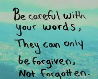 Be careful with your words, they can only be forgiven, not forgotten