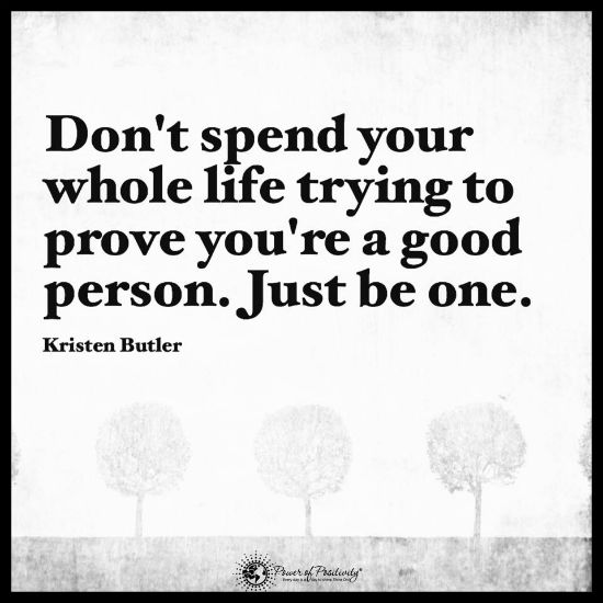 Don T Spend Your Whole Life Trying To Prove You Are A Good Person Just Prove It Quote Spirit Science Quotes